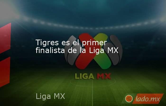 Tigres es el primer finalista de la Liga MX. Noticias en tiempo real