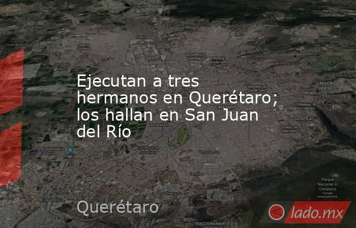 Ejecutan a tres hermanos en Querétaro; los hallan en San Juan del Río. Noticias en tiempo real