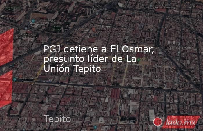 PGJ detiene a El Osmar, presunto líder de La Unión Tepito. Noticias en tiempo real