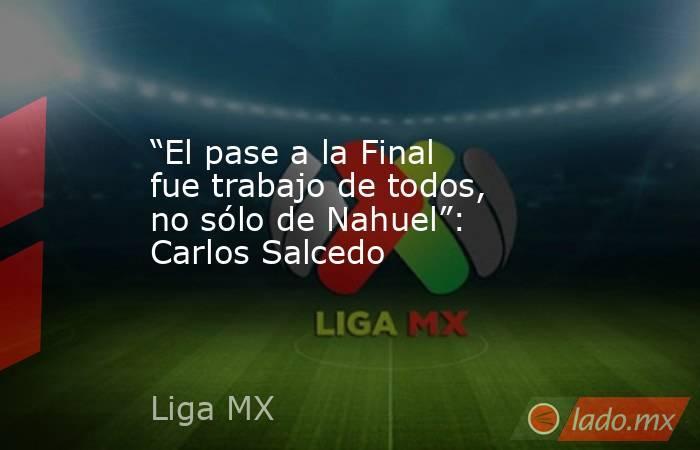 """""""El pase a la Final fue trabajo de todos, no sólo de Nahuel"""": Carlos Salcedo. Noticias en tiempo real"""