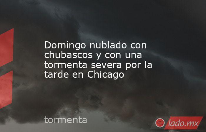 Domingo nublado con chubascos y con una tormenta severa por la tarde en Chicago. Noticias en tiempo real