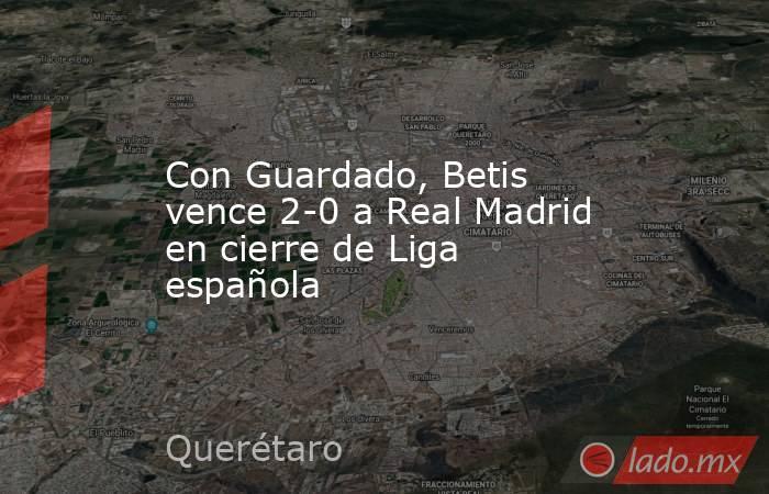 Con Guardado, Betis vence 2-0 a Real Madrid en cierre de Liga española. Noticias en tiempo real
