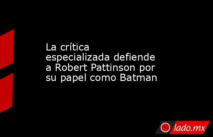 La crítica especializada defiende a Robert Pattinson por su papel como Batman. Noticias en tiempo real
