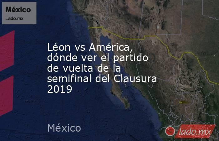Léon vs América, dónde ver el partido de vuelta de la semifinal del Clausura 2019. Noticias en tiempo real
