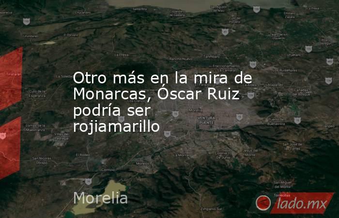 Otro más en la mira de Monarcas, Óscar Ruiz podría ser rojiamarillo. Noticias en tiempo real