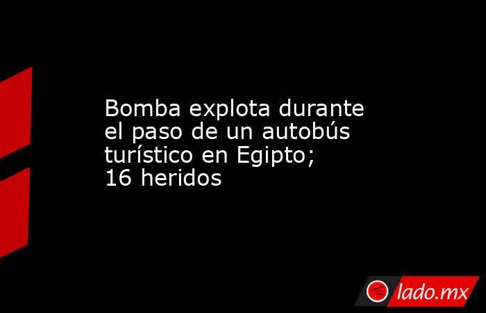 Bomba explota durante el paso de un autobús turístico en Egipto; 16 heridos. Noticias en tiempo real