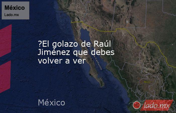 ?El golazo de Raúl Jiménez que debes volver a ver. Noticias en tiempo real