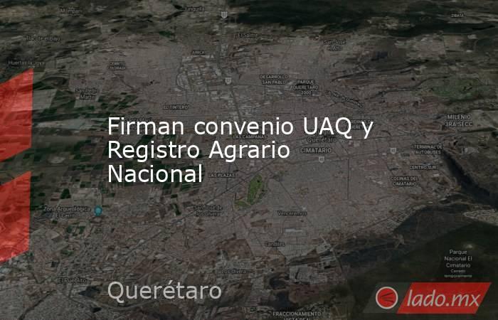 Firman convenio UAQ y Registro Agrario Nacional. Noticias en tiempo real