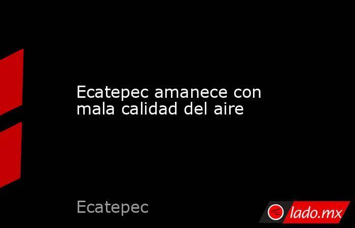 Ecatepec amanece con mala calidad del aire. Noticias en tiempo real
