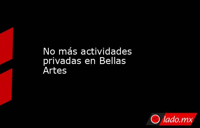No más actividades privadas en Bellas Artes. Noticias en tiempo real