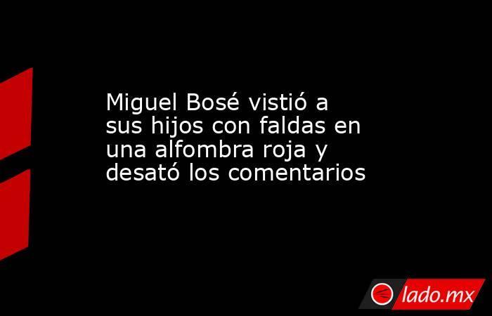 Miguel Bosé vistió a sus hijos con faldas en una alfombra roja y desató los comentarios. Noticias en tiempo real