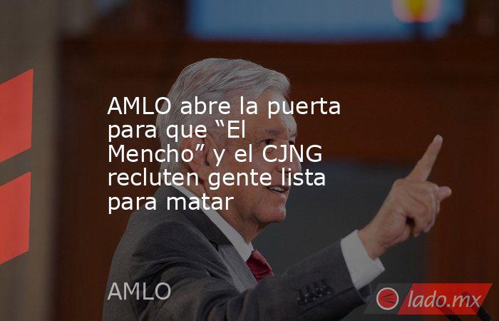 """AMLO abre la puerta para que """"El Mencho"""" y el CJNG recluten gente lista para matar. Noticias en tiempo real"""