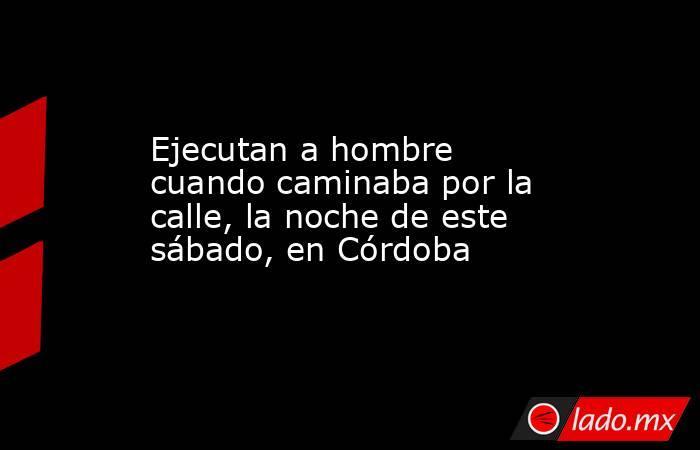 Ejecutan a hombre cuando caminaba por la calle, la noche de este sábado, en Córdoba. Noticias en tiempo real