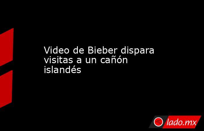 Video de Bieber dispara visitas a un cañón islandés. Noticias en tiempo real