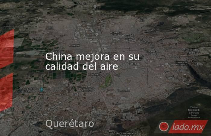 China mejora en su calidad del aire. Noticias en tiempo real