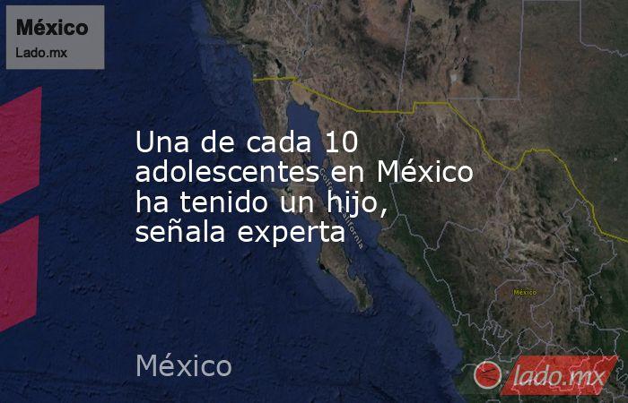 Una de cada 10 adolescentes en México ha tenido un hijo, señala experta. Noticias en tiempo real