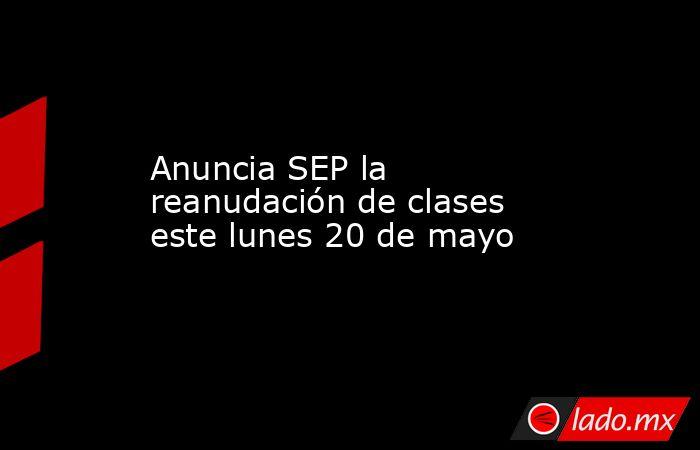 Anuncia SEP la reanudación de clases este lunes 20 de mayo. Noticias en tiempo real