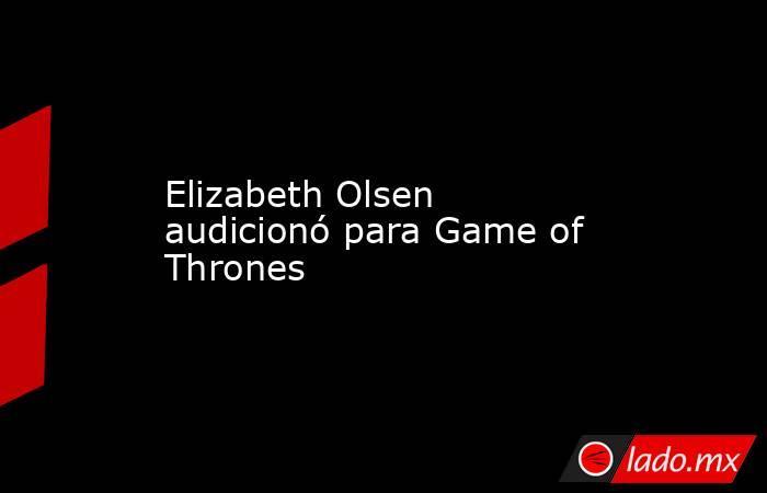 Elizabeth Olsen audicionó para Game of Thrones. Noticias en tiempo real