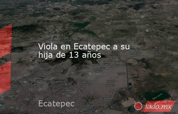 Viola en Ecatepec a su hija de 13 años. Noticias en tiempo real