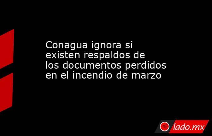 Conagua ignora si existen respaldos de los documentos perdidos en el incendio de marzo. Noticias en tiempo real