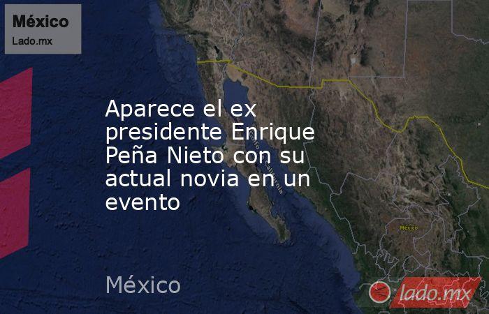 Aparece el ex presidente Enrique Peña Nieto con su actual novia en un evento. Noticias en tiempo real