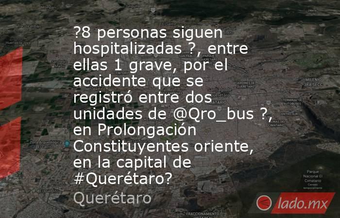 ?8 personas siguen hospitalizadas ?, entre ellas 1 grave, por el accidente que se registró entre dos unidades de @Qro_bus ?, en Prolongación Constituyentes oriente, en la capital de #Querétaro?. Noticias en tiempo real