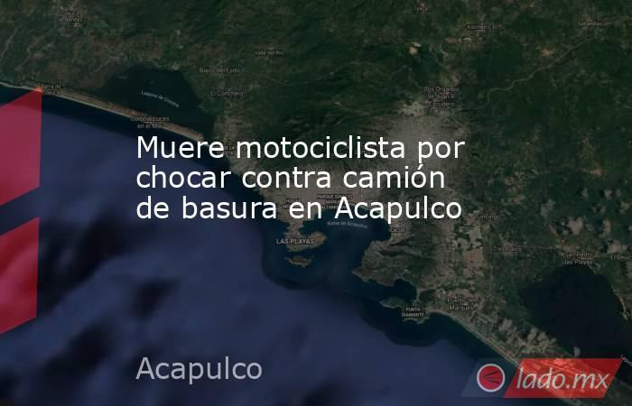 Muere motociclista por chocar contra camión de basura en Acapulco. Noticias en tiempo real
