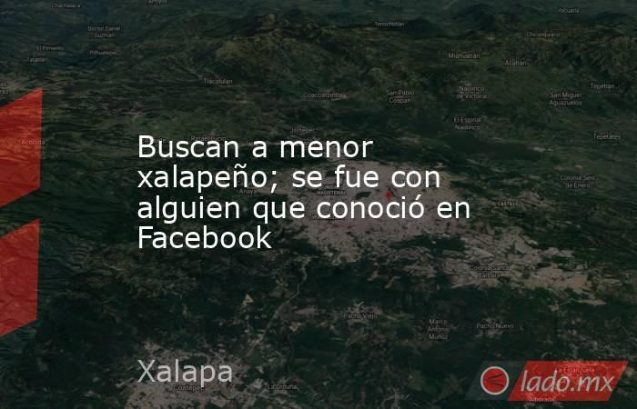 Buscan a menor xalapeño; se fue con alguien que conoció en Facebook. Noticias en tiempo real