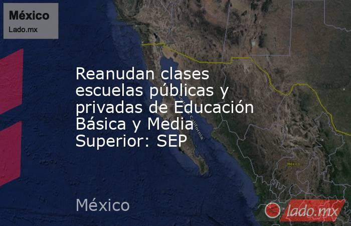 Reanudan clases escuelas públicas y privadas de Educación Básica y Media Superior: SEP. Noticias en tiempo real