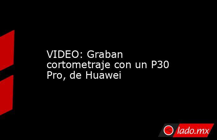VIDEO: Graban cortometraje con un P30 Pro, de Huawei. Noticias en tiempo real