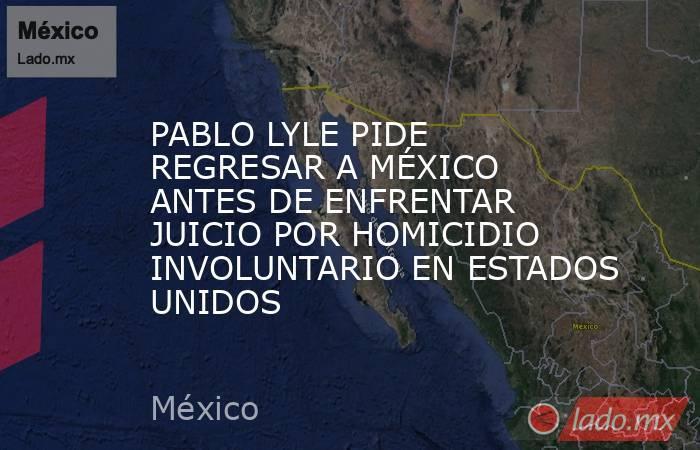 PABLO LYLE PIDE REGRESAR A MÉXICO ANTES DE ENFRENTAR JUICIO POR HOMICIDIO INVOLUNTARIO EN ESTADOS UNIDOS. Noticias en tiempo real