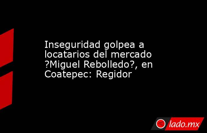 Inseguridad golpea a locatarios del mercado ?Miguel Rebolledo?, en Coatepec: Regidor. Noticias en tiempo real