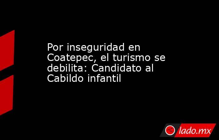 Por inseguridad en Coatepec, el turismo se debilita: Candidato al Cabildo infantil. Noticias en tiempo real