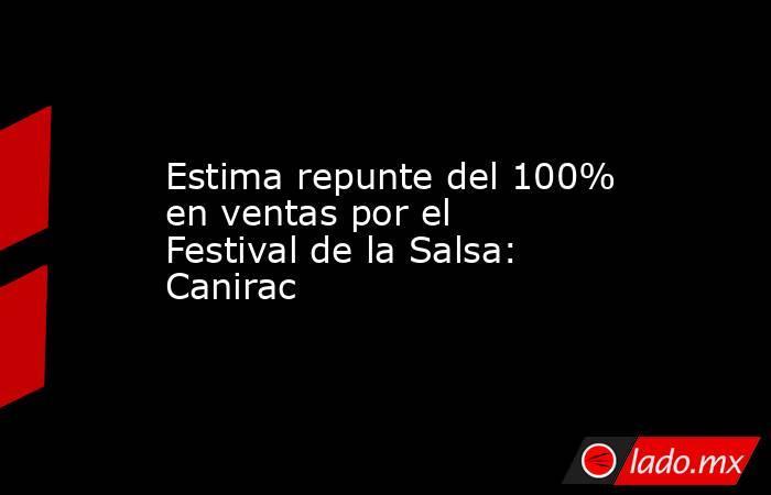 Estima repunte del 100% en ventas por el Festival de la Salsa: Canirac. Noticias en tiempo real