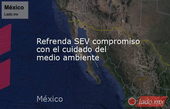 Refrenda SEV compromiso con el cuidado del medio ambiente. Noticias en tiempo real