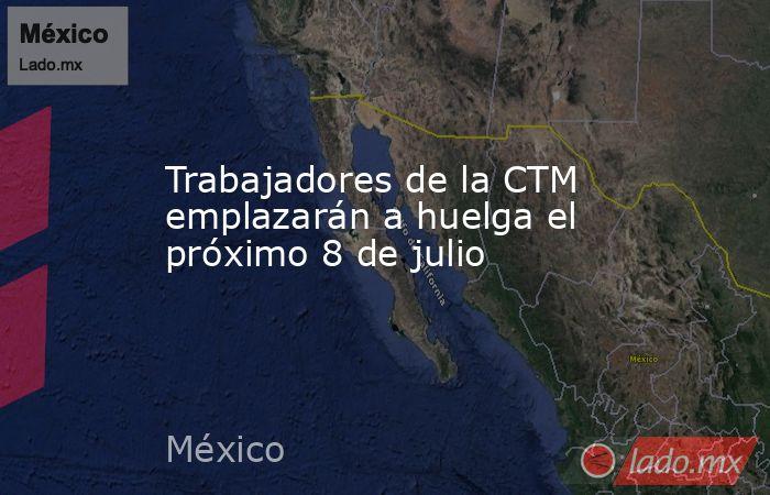 Trabajadores de la CTM emplazarán a huelga el próximo 8 de julio. Noticias en tiempo real