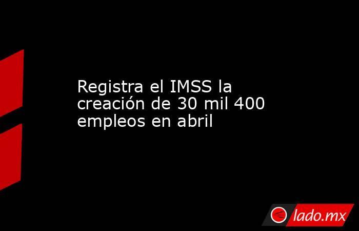 Registra el IMSS la creación de 30 mil 400 empleos en abril. Noticias en tiempo real