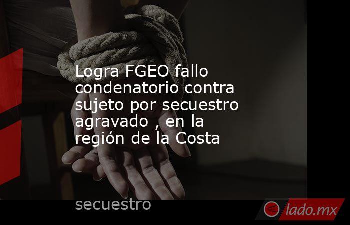 Logra FGEO fallo condenatorio contra sujeto por secuestro agravado , en la región de la Costa. Noticias en tiempo real