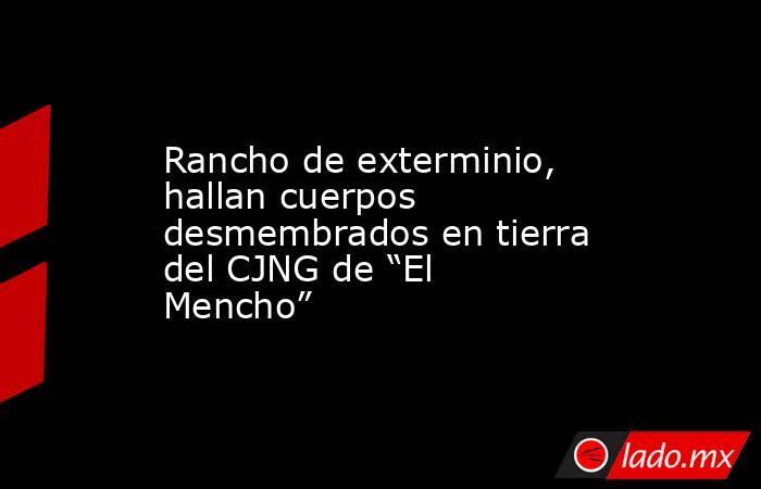 """Rancho de exterminio, hallan cuerpos desmembrados en tierra del CJNG de """"El Mencho"""". Noticias en tiempo real"""