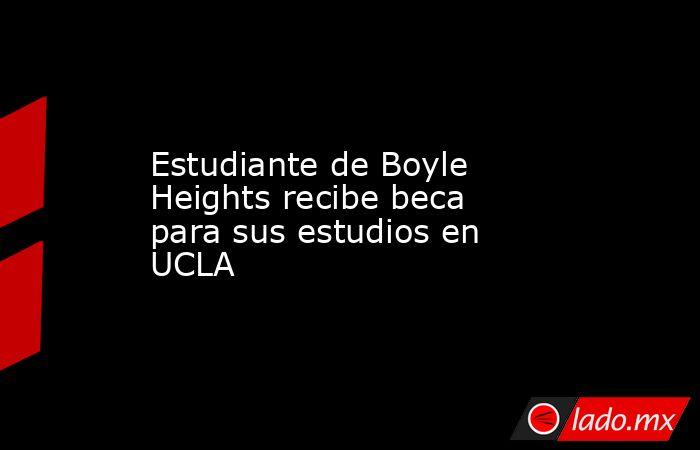 Estudiante de Boyle Heights recibe beca para sus estudios en UCLA. Noticias en tiempo real