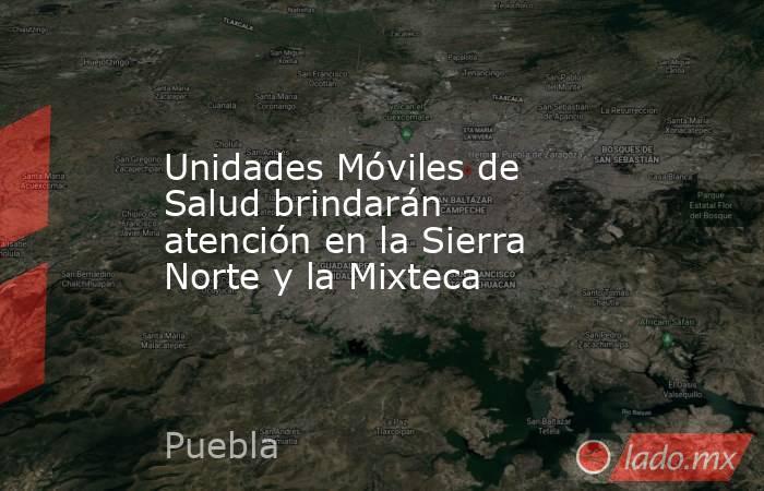 Unidades Móviles de Salud brindarán atención en la Sierra Norte y la Mixteca. Noticias en tiempo real
