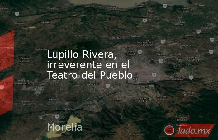 Lupillo Rivera, irreverente en el Teatro del Pueblo. Noticias en tiempo real