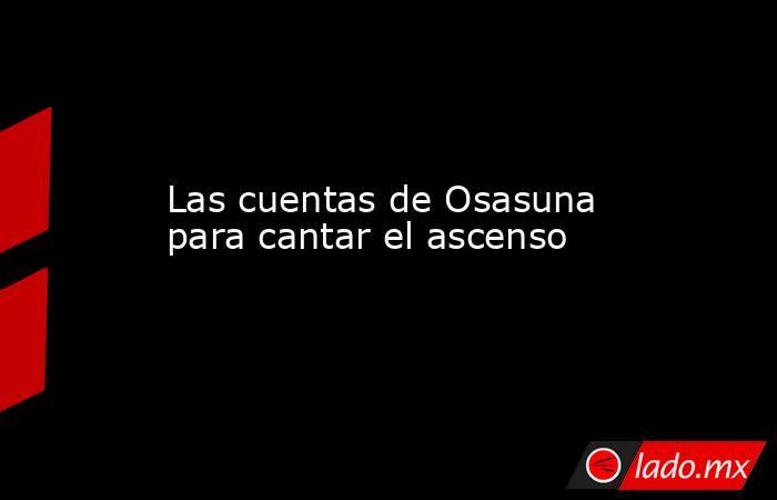 Las cuentas de Osasuna para cantar el ascenso. Noticias en tiempo real