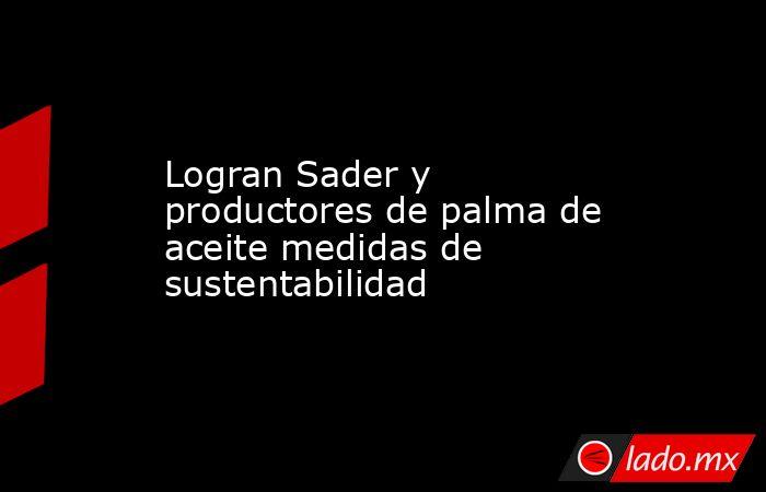 Logran Sader y productores de palma de aceite medidas de sustentabilidad. Noticias en tiempo real
