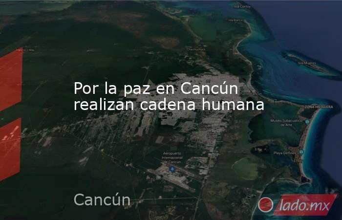 Por la paz en Cancún realizan cadena humana. Noticias en tiempo real
