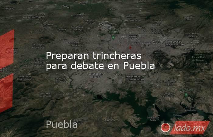 Preparan trincheras para debate en Puebla. Noticias en tiempo real