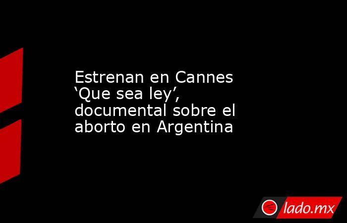 Estrenan en Cannes 'Que sea ley', documental sobre el aborto en Argentina. Noticias en tiempo real