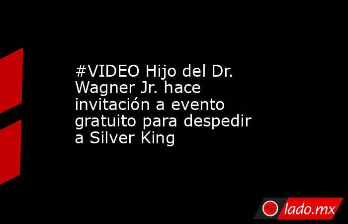 #VIDEO Hijo del Dr. Wagner Jr. hace invitación a evento gratuito para despedir a Silver King . Noticias en tiempo real