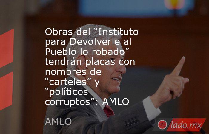"""Obras del """"Instituto para Devolverle al Pueblo lo robado"""" tendrán placas con nombres de """"carteles"""" y """"políticos corruptos"""": AMLO. Noticias en tiempo real"""