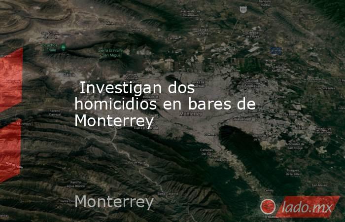 Investigan dos homicidios en bares de Monterrey. Noticias en tiempo real